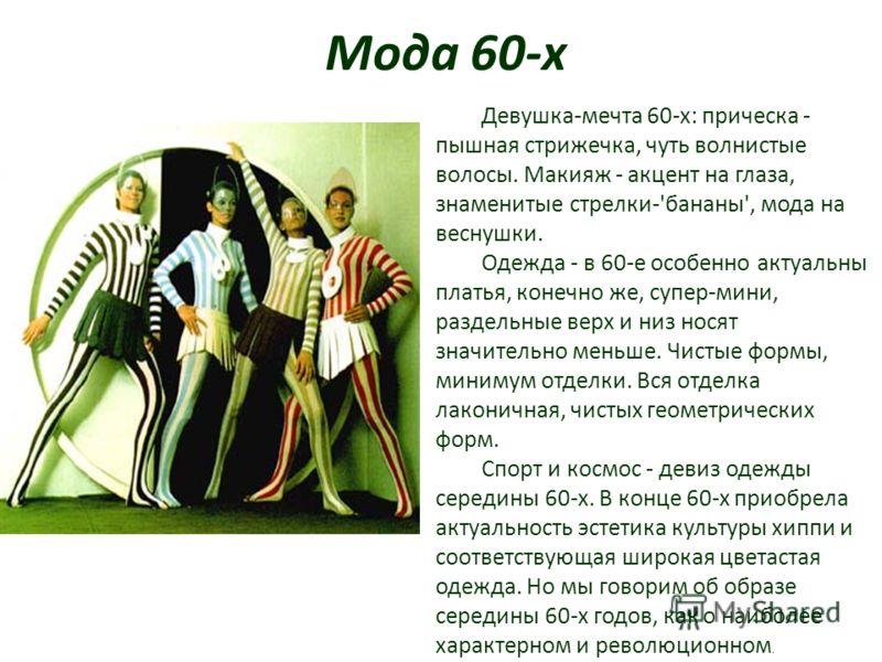 Мода 60-х Девушка-мечта 60-х: прическа - пышная стрижечка, чуть волнистые волосы. Макияж - акцент на глаза, знаменитые стрелки-'бананы', мода на веснушки. Одежда - в 60-е особенно актуальны платья, конечно же, супер-мини, раздельные верх и низ носят