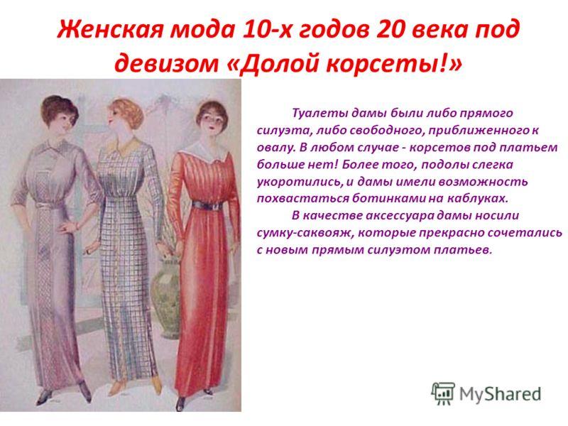 Женская мода 10-х годов 20 века под девизом «Долой корсеты!» Туалеты дамы были либо прямого силуэта, либо свободного, приближенного к овалу. В любом случае - корсетов под платьем больше нет! Более того, подолы слегка укоротились, и дамы имели возможн