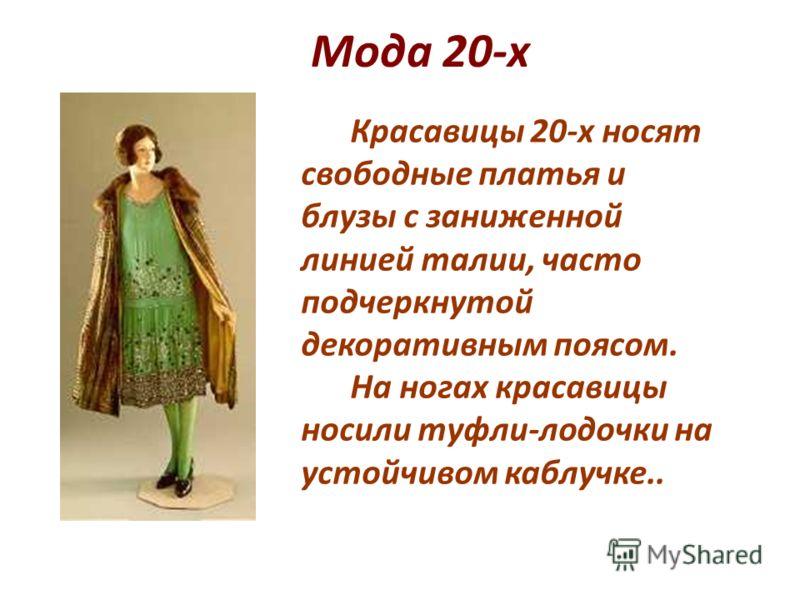 Мода 20-х Красавицы 20-х носят свободные платья и блузы с заниженной линией талии, часто подчеркнутой декоративным поясом. На ногах красавицы носили туфли-лодочки на устойчивом каблучке..