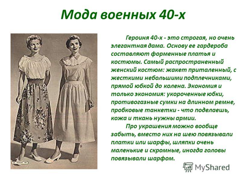 Мода военных 40-х Героиня 40-х - это строгая, но очень элегантная дама. Основу ее гардероба составляют форменные платья и костюмы. Самый распространенный женский костюм: жакет приталенный, с жесткими небольшими подплечниками, прямой юбкой до колена.