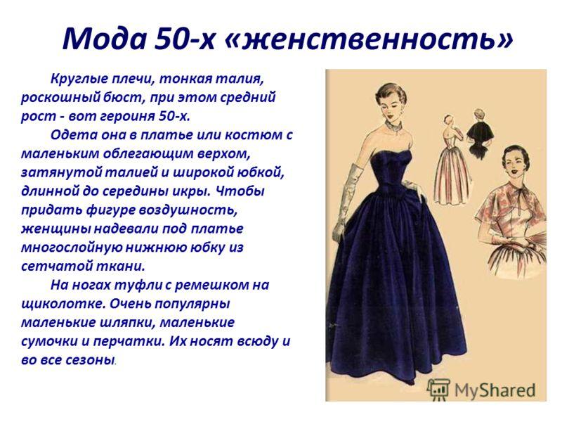 Мода 50-х «женственность» Круглые плечи, тонкая талия, роскошный бюст, при этом средний рост - вот героиня 50-х. Одета она в платье или костюм с маленьким облегающим верхом, затянутой талией и широкой юбкой, длинной до середины икры. Чтобы придать фи