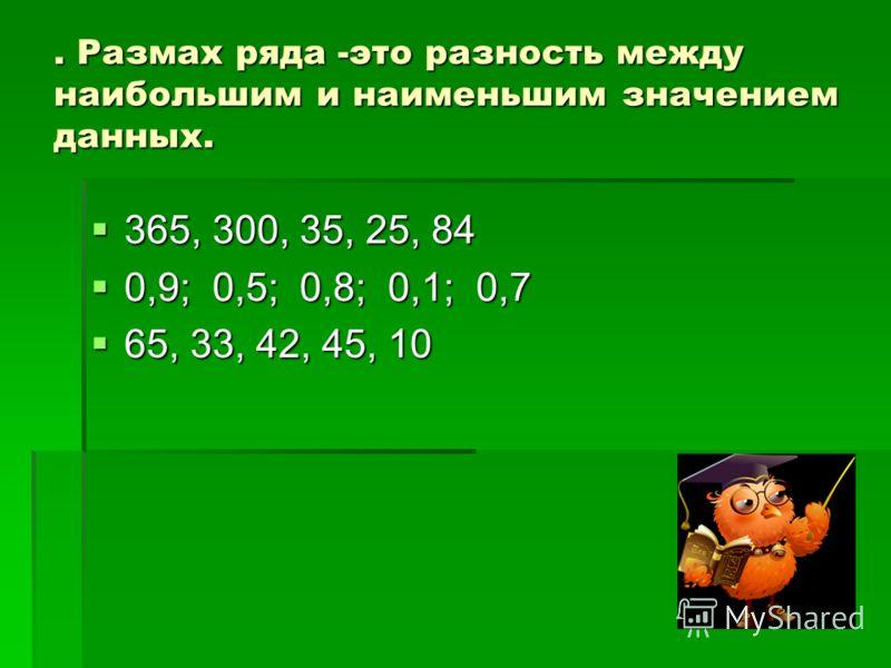 . Размах ряда -это разность между наибольшим и наименьшим значением данных. 365, 300, 35, 25, 84 365, 300, 35, 25, 84 0,9; 0,5; 0,8; 0,1; 0,7 0,9; 0,5; 0,8; 0,1; 0,7 65, 33, 42, 45, 10 65, 33, 42, 45, 10