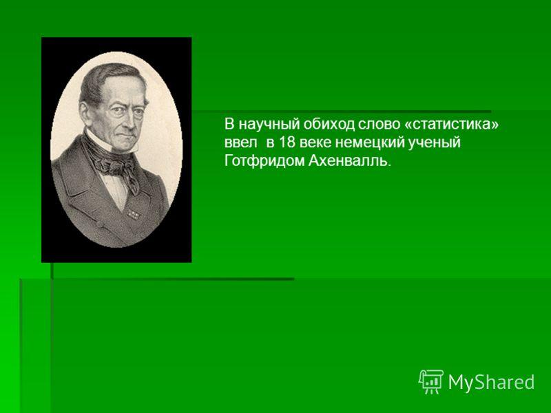 В научный обиход слово «статистика» ввел в 18 веке немецкий ученый Готфридом Ахенвалль.