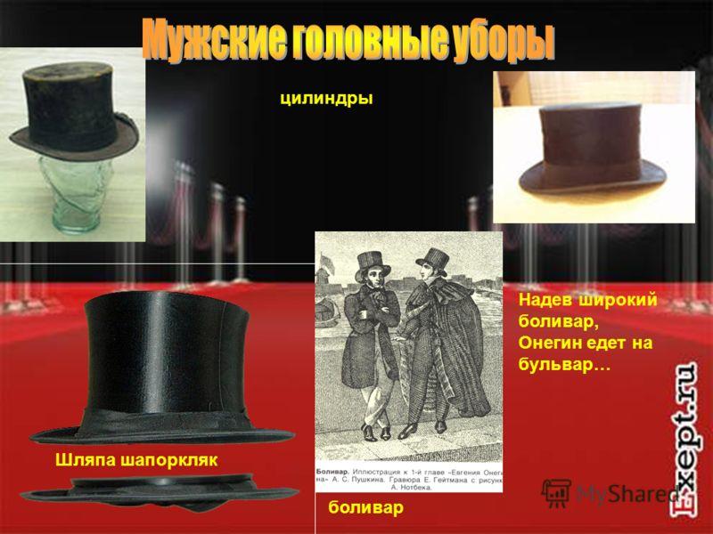 12 цилиндры Шляпа шапоркляк боливар Надев широкий боливар, Онегин едет на бульвар…