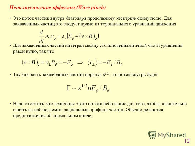 12 Неоклассические эффекты (Ware pinch) Это поток частиц внутрь благодаря продольному электрическому полю. Для захваченных частиц это следует прямо из тороидального уравнений движения Для захваченных частиц интеграл между столкновениями левой части у