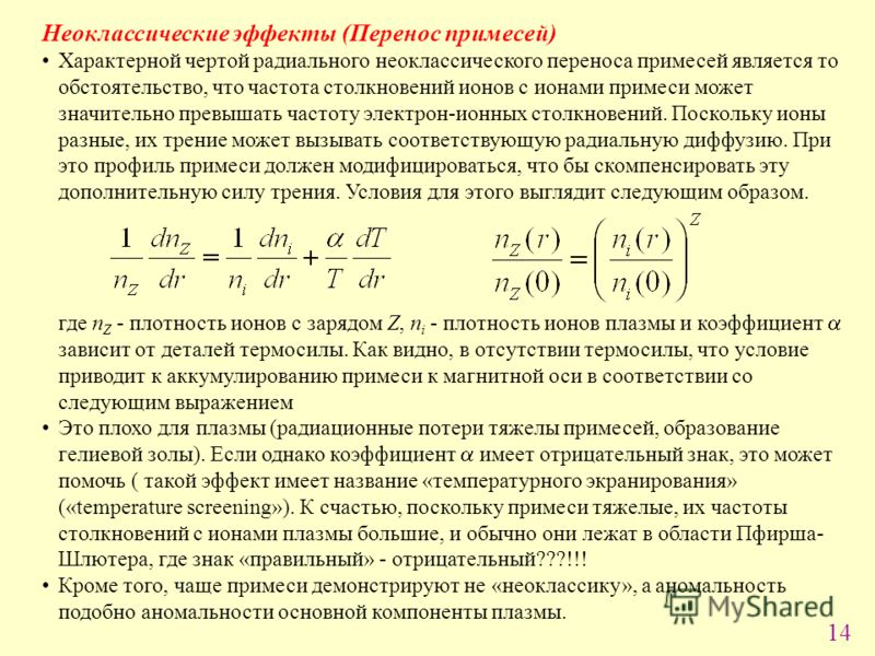 14 Неоклассические эффекты (Перенос примесей) Характерной чертой радиального неоклассического переноса примесей является то обстоятельство, что частота столкновений ионов с ионами примеси может значительно превышать частоту электрон-ионных столкновен
