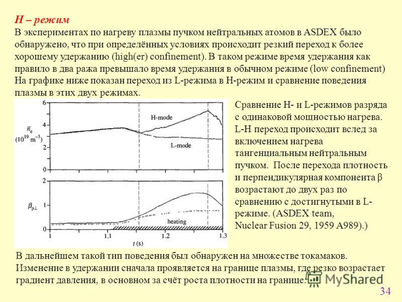 34 H – режим В экспериментах по нагреву плазмы пучком нейтральных атомов в ASDEX было обнаружено, что при определённых условиях происходит резкий переход к более хорошему удержанию (high(er) confinement). В таком режиме время удержания как правило в