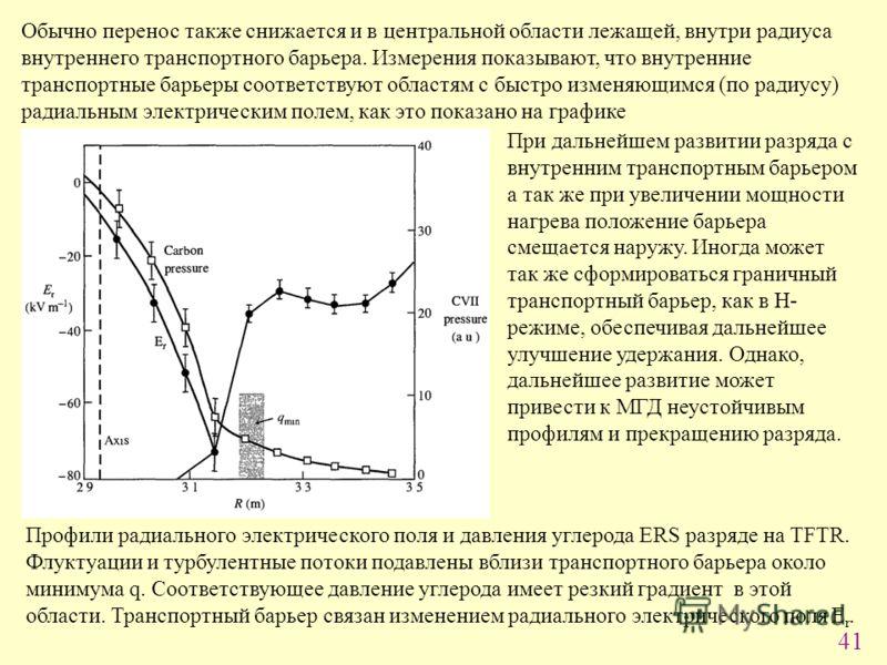 41 Обычно перенос также снижается и в центральной области лежащей, внутри радиуса внутреннего транспортного барьера. Измерения показывают, что внутренние транспортные барьеры соответствуют областям с быстро изменяющимся (по радиусу) радиальным электр