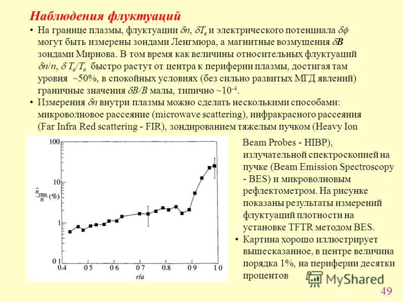 49 Наблюдения флуктуаций На границе плазмы, флуктуации n, T e и электрического потенциала могут быть измерены зондами Ленгмюра, а магнитные возмущения B зондами Мирнова. В том время как величины относительных флуктуаций n/n, T e /T e быстро растут от