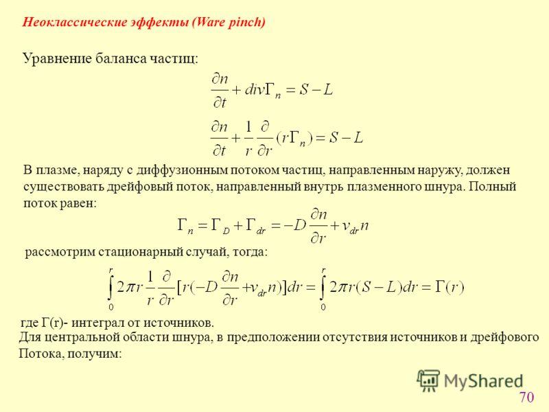70 Неоклассические эффекты (Ware pinch) Уравнение баланса частиц: В плазме, наряду с диффузионным потоком частиц, направленным наружу, должен существовать дрейфовый поток, направленный внутрь плазменного шнура. Полный поток равен: рассмотрим стациона