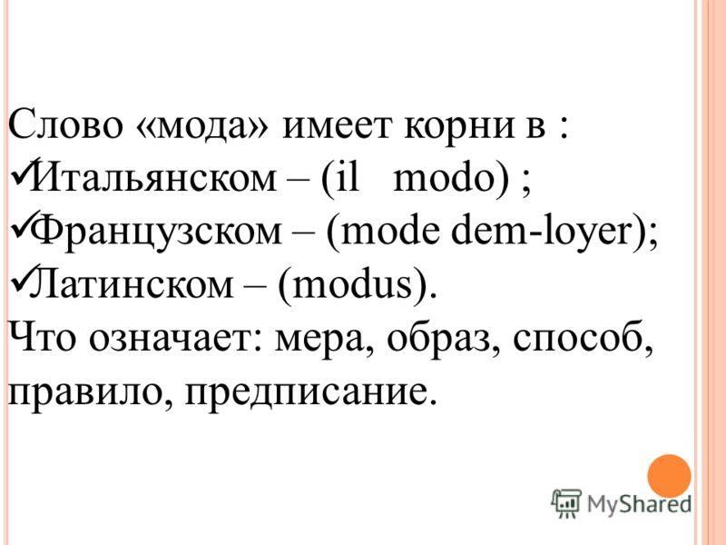 Слово «мода» имеет корни в : Итальянском – (il modo) ; Французском – (mode dem-loyer); Латинском – (modus). Что означает: мера, образ, способ, правило, предписание.