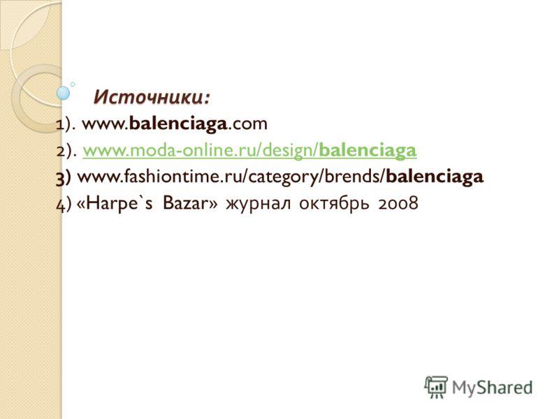 Источники : 1). www.balenciaga.com 2). www.moda-online.ru/design/balenciagawww.moda-online.ru/design/balenciaga 3) www.fashiontime.ru/category/brends/balenciaga 4) «Harpe`s Bazar» журнал октябрь 2008