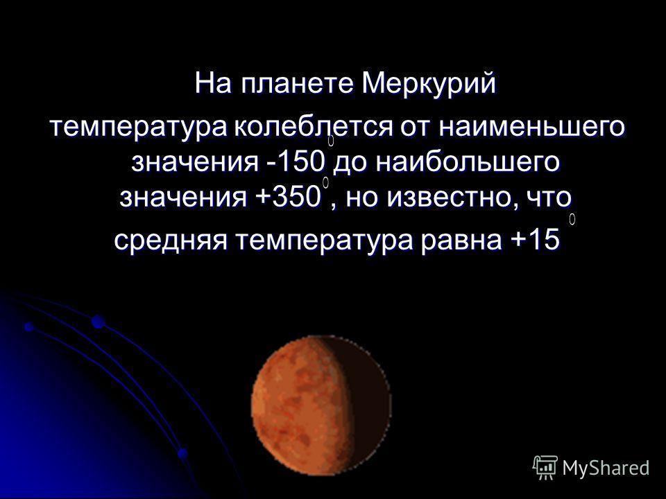 На планете Меркурий На планете Меркурий температура колеблется от наименьшего значения -150 до наибольшего значения +350, но известно, что температура колеблется от наименьшего значения -150 до наибольшего значения +350, но известно, что средняя темп
