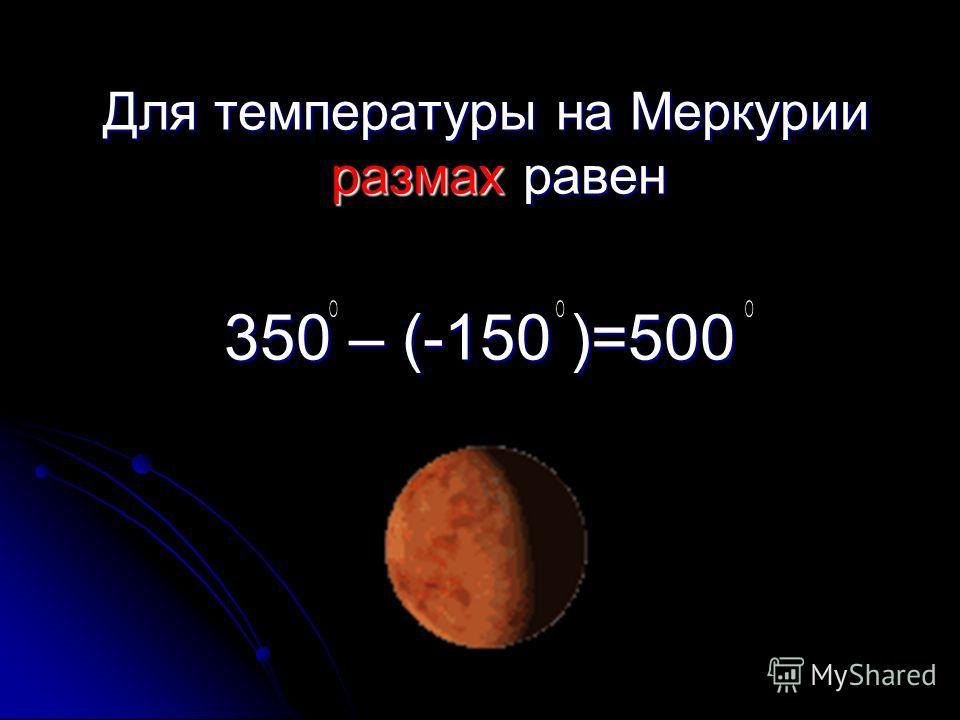 Для температуры на Меркурии размах равен Для температуры на Меркурии размах равен 350 – (-150 )=500