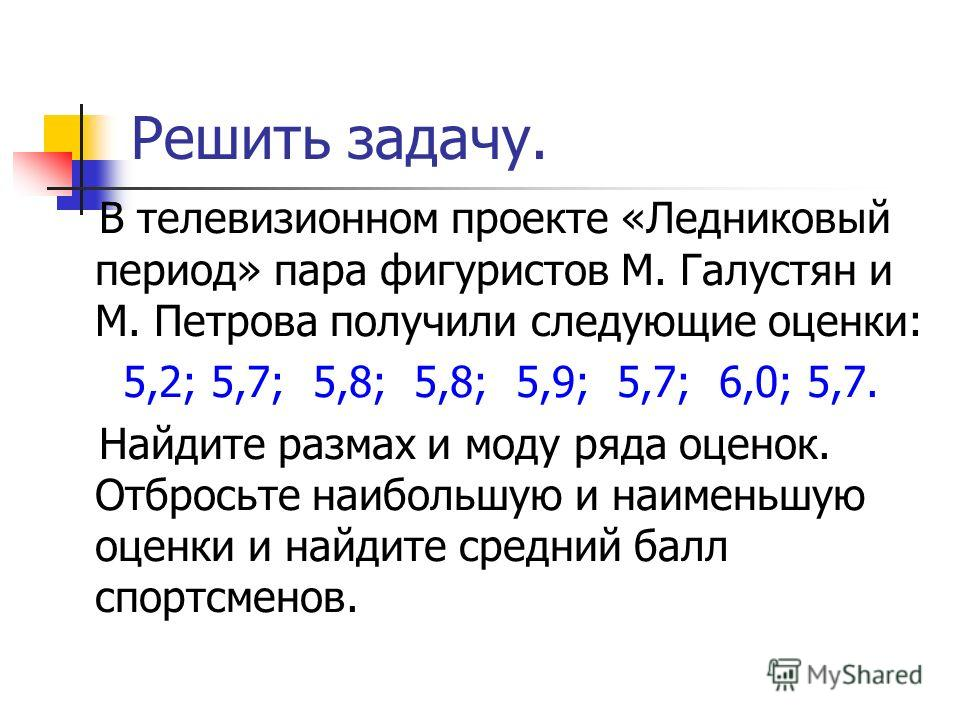 Решить задачу. В телевизионном проекте «Ледниковый период» пара фигуристов М. Галустян и М. Петрова получили следующие оценки: 5,2; 5,7; 5,8; 5,8; 5,9; 5,7; 6,0; 5,7. Найдите размах и моду ряда оценок. Отбросьте наибольшую и наименьшую оценки и найди
