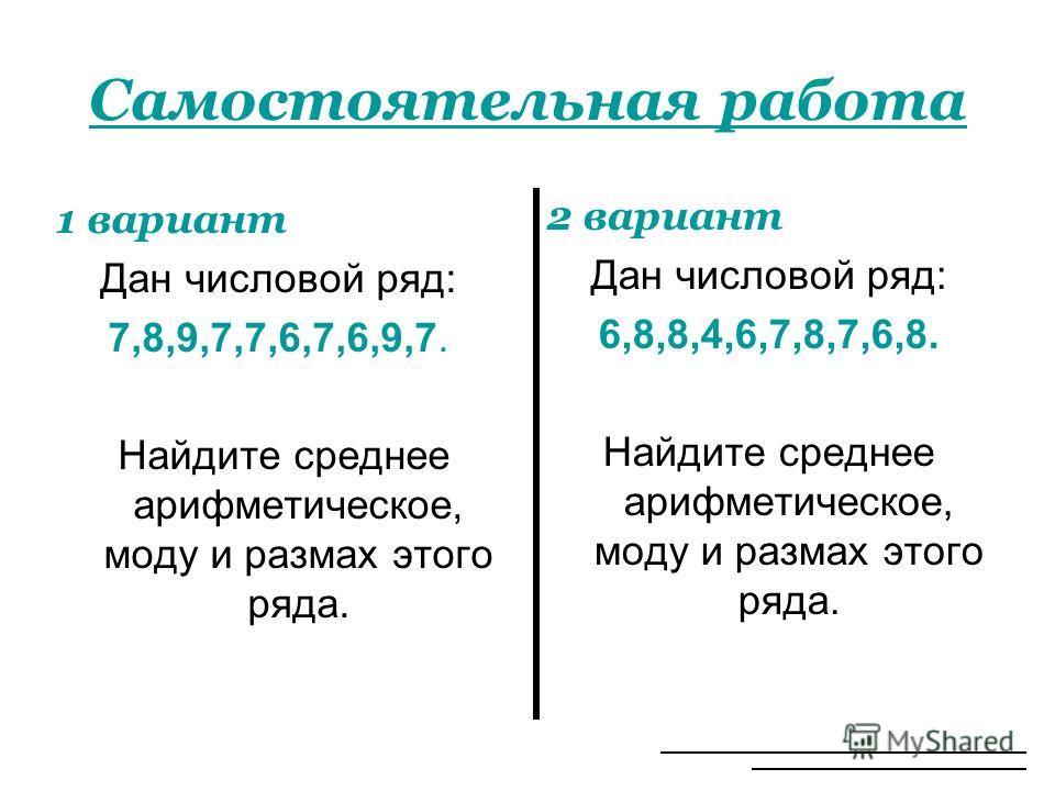 Самостоятельная работа 1 вариант Дан числовой ряд: 7,8,9,7,7,6,7,6,9,7. Найдите среднее арифметическое, моду и размах этого ряда. 2 вариант Дан числовой ряд: 6,8,8,4,6,7,8,7,6,8. Найдите среднее арифметическое, моду и размах этого ряда.