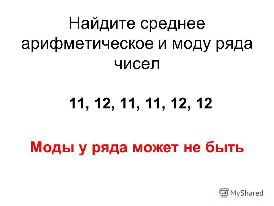 Найдите среднее арифметическое и моду ряда чисел 11, 12, 11, 11, 12, 12 Моды у ряда может не быть