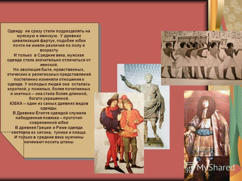 . Одежду не сразу стали подразделять на мужскую и женскую. У древних цивилизаций фартук, подобие юбки почти не имели различий по полу и возрасту И только в Средние века, мужская одежда стала значительно отличаться от женской. Но эволюция быта, нравст
