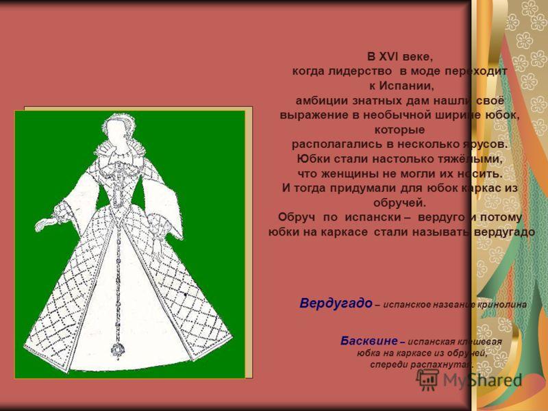 Вердугадо – испанское название кринолина Басквине – испанская клешевая юбка на каркасе из обручей, спереди распахнутая. В XVІ веке, когда лидерство в моде переходит к Испании, амбиции знатных дам нашли своё выражение в необычной ширине юбок, которые