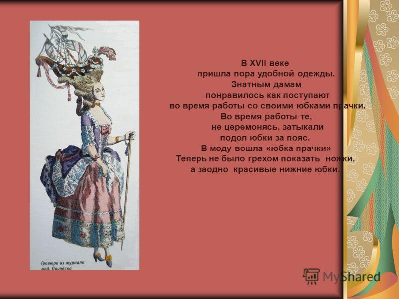 В XVІІ веке пришла пора удобной одежды. Знатным дамам понравилось как поступают во время работы со своими юбками прачки. Во время работы те, не церемонясь, затыкали подол юбки за пояс. В моду вошла «юбка прачки» Теперь не было грехом показать ножки,