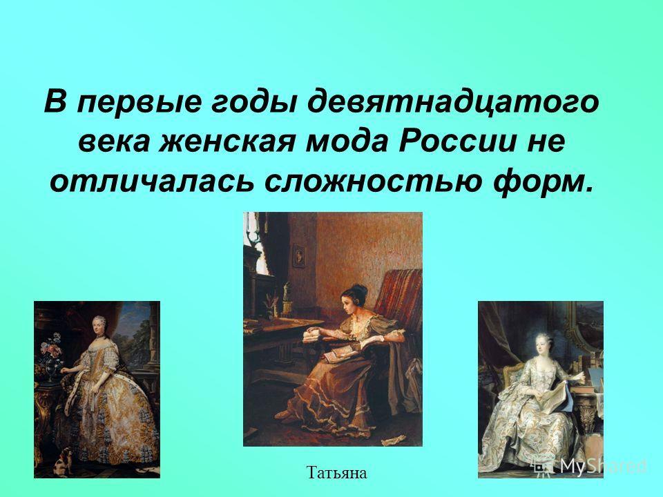 В первые годы девятнадцатого века женская мода России не отличалась сложностью форм. Татьяна