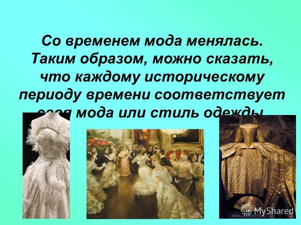 Со временем мода менялась. Таким образом, можно сказать, что каждому историческому периоду времени соответствует своя мода или стиль одежды.