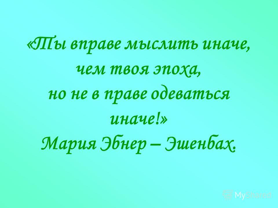 «Ты вправе мыслить иначе, чем твоя эпоха, но не в праве одеваться иначе!» Мария Эбнер – Эшенбах.