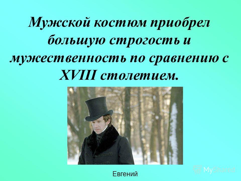 Мужской костюм приобрел большую строгость и мужественность по сравнению с XVIII столетием. Евгений