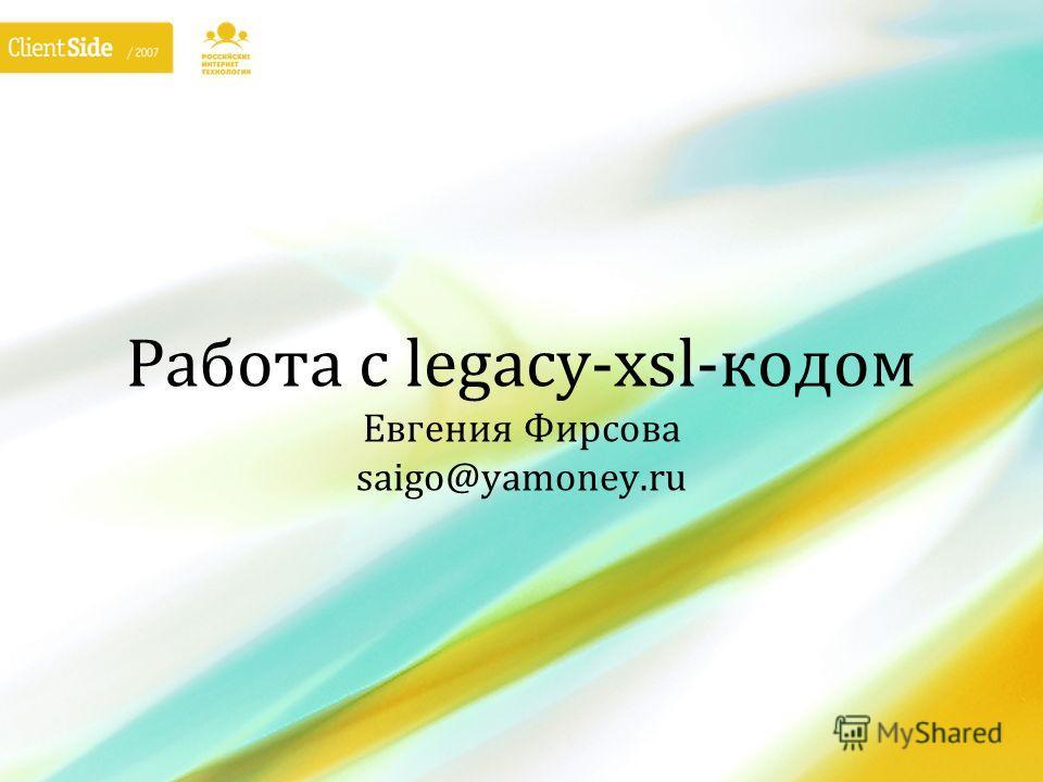 Работа с legacy-xsl-кодом Евгения Фирсова saigo@yamoney.ru