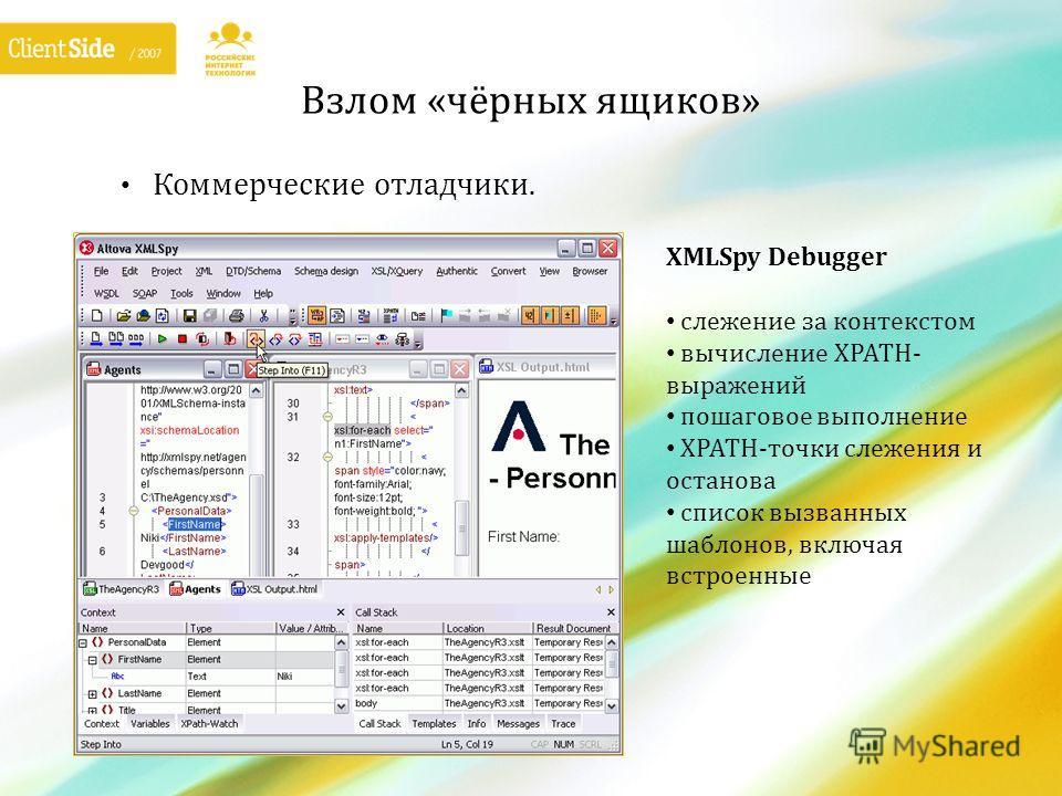 Взлом «чёрных ящиков» Коммерческие отладчики. XMLSpy Debugger слежение за контекстом вычисление XPATH- выражений пошаговое выполнение XPATH-точки слежения и останова список вызванных шаблонов, включая встроенные