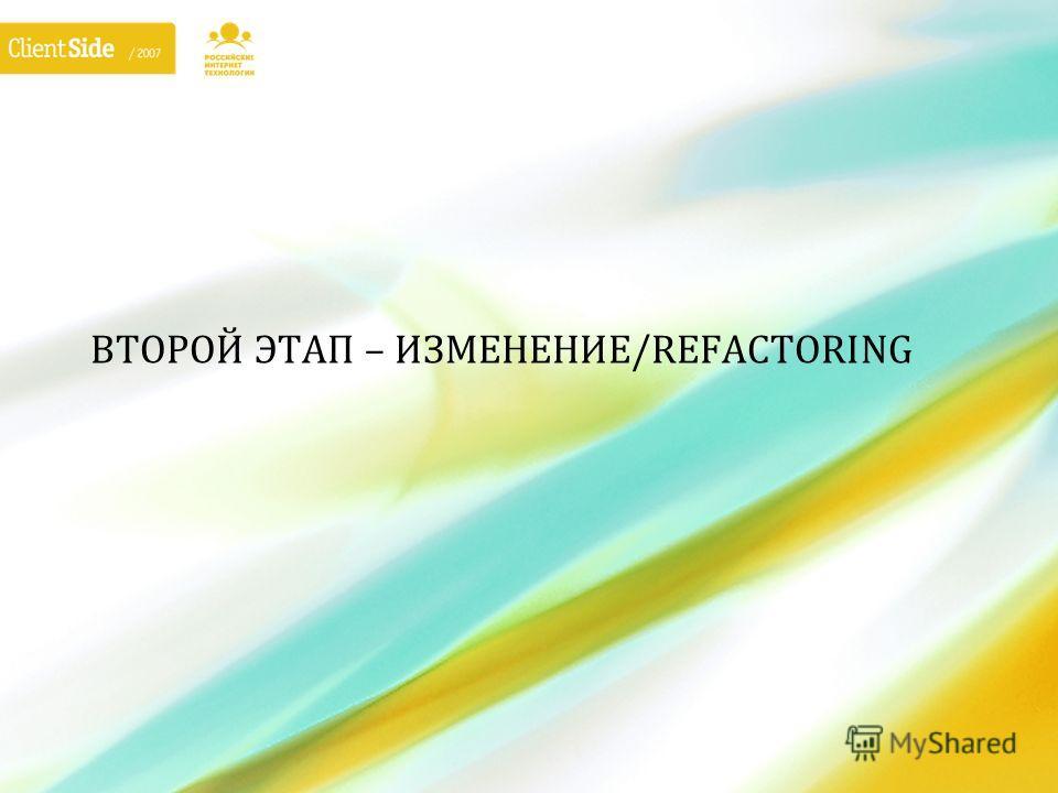 ВТОРОЙ ЭТАП – ИЗМЕНЕНИЕ/REFACTORING