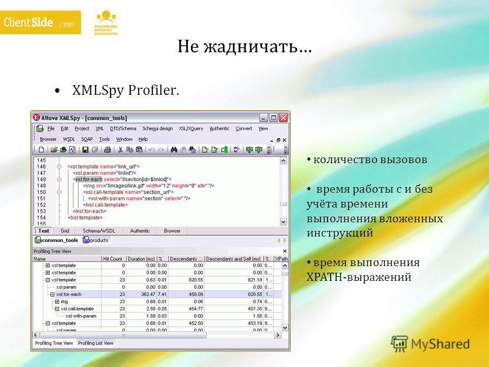 Не жадничать… XMLSpy Profiler. количество вызовов время работы с и без учёта времени выполнения вложенных инструкций время выполнения XPATH-выражений
