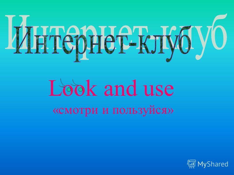 Look and use «смотри и пользуйся»