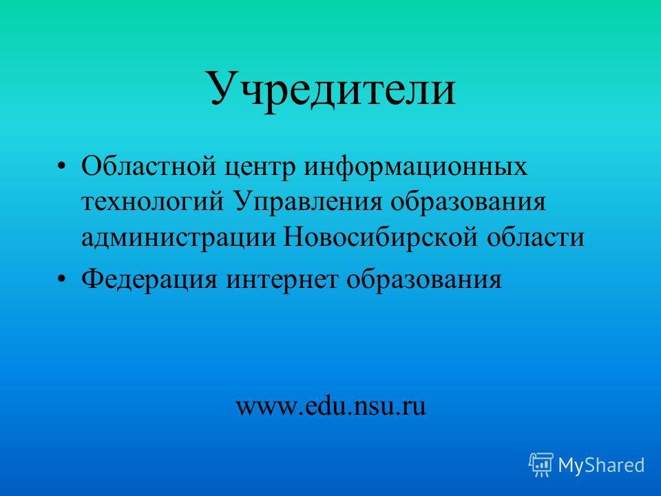 Учредители Областной центр информационных технологий Управления образования администрации Новосибирской области Федерация интернет образования www.edu.nsu.ru