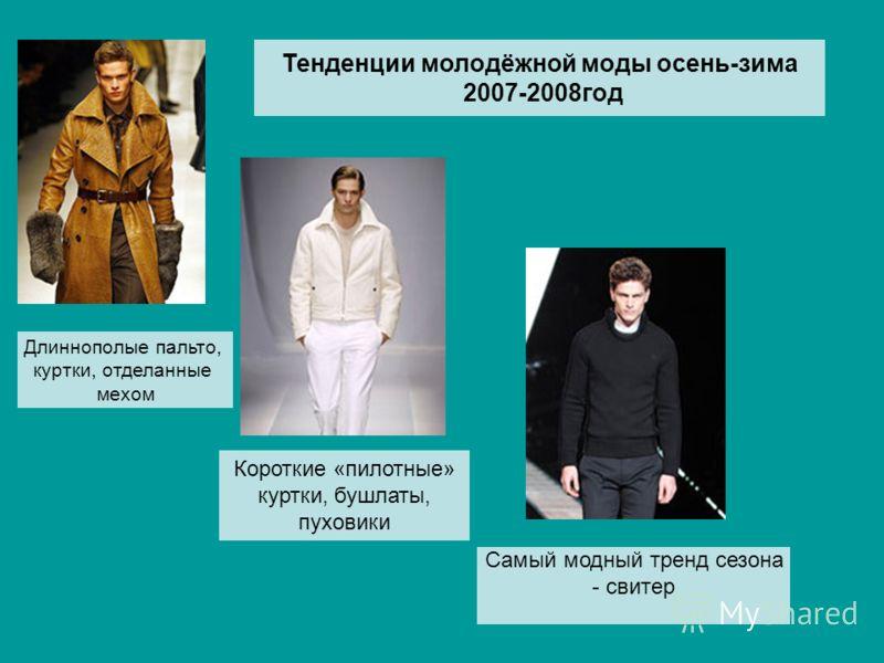 Тенденции молодёжной моды осень-зима 2007-2008год Длиннополые пальто, куртки, отделанные мехом Короткие «пилотные» куртки, бушлаты, пуховики Самый модный тренд сезона - свитер