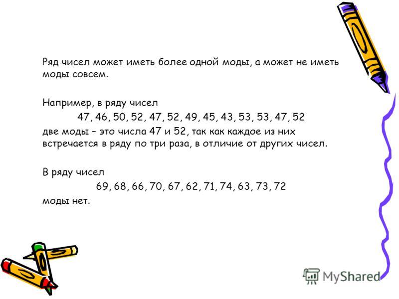 Ряд чисел может иметь более одной моды, а может не иметь моды совсем. Например, в ряду чисел 47, 46, 50, 52, 47, 52, 49, 45, 43, 53, 53, 47, 52 две моды – это числа 47 и 52, так как каждое из них встречается в ряду по три раза, в отличие от других чи