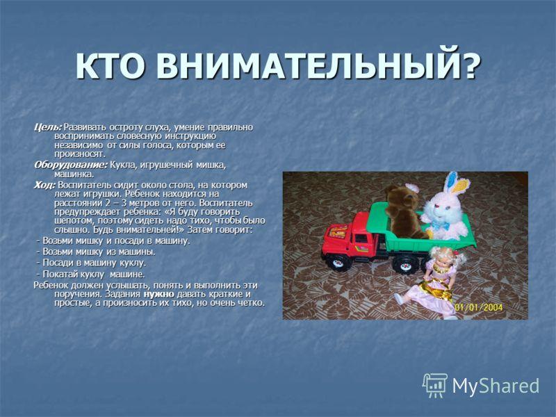 КТО ВНИМАТЕЛЬНЫЙ? Цель: Развивать остроту слуха, умение правильно воспринимать словесную инструкцию независимо от силы голоса, которым ее произносят. Оборудование: Кукла, игрушечный мишка, машинка. Ход: Воспитатель сидит около стола, на котором лежат