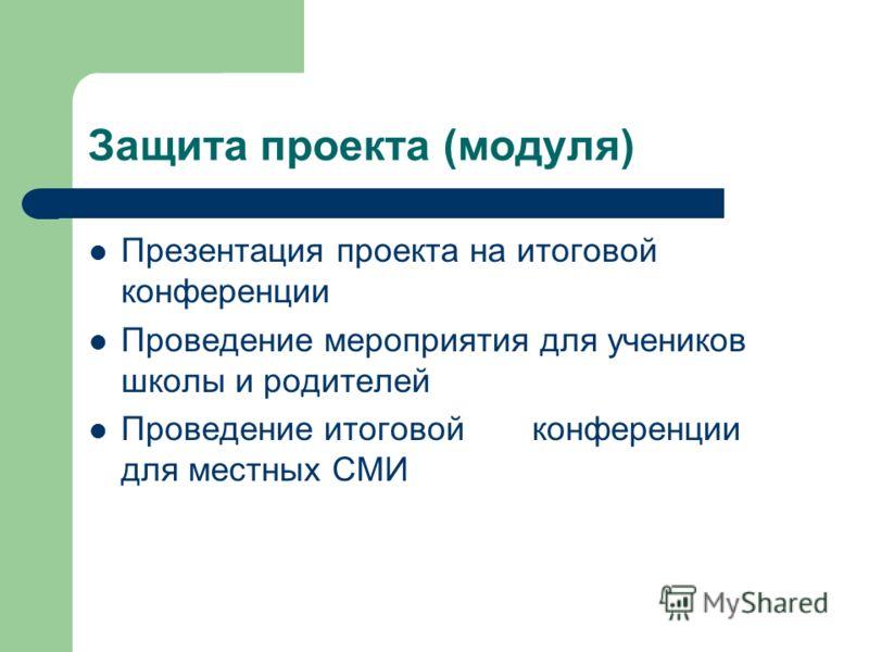Защита проекта (модуля) Презентация проекта на итоговой конференции Проведение мероприятия для учеников школы и родителей Проведение итоговой конференции для местных СМИ