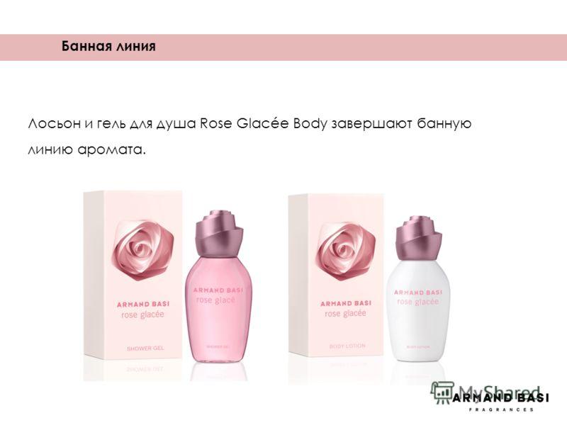 Банная линия Лосьон и гель для душа Rose Glacée Body завершают банную линию аромата.