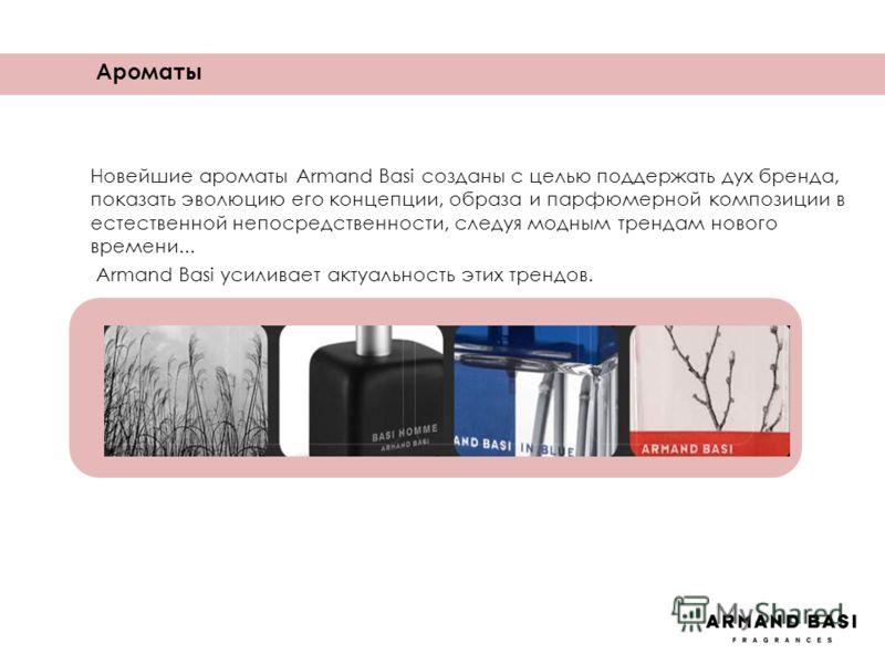 Ароматы Новейшие ароматы Armand Basi созданы с целью поддержать дух бренда, показать эволюцию его концепции, образа и парфюмерной композиции в естественной непосредственности, следуя модным трендам нового времени... Armand Basi усиливает актуальность