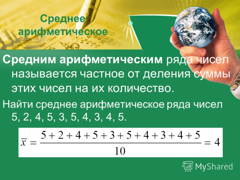 Среднее арифметическое Средним арифметическим ряда чисел называется частное от деления суммы этих чисел на их количество. Найти среднее арифметическое ряда чисел 5, 2, 4, 5, 3, 5, 4, 3, 4, 5.