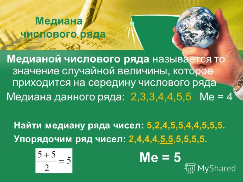 Медиана числового ряда Медианой числового ряда называется то значение случайной величины, которое приходится на середину числового ряда Медиана данного ряда: 2,3,3,4,4,5,5 Me = 4 Найти медиану ряда чисел: 5,2,4,5,5,4,4,5,5,5. Упорядочим ряд чисел: 2,