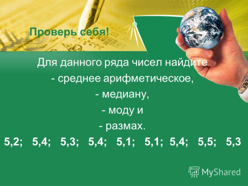 Проверь себя! Для данного ряда чисел найдите - среднее арифметическое, - медиану, - моду и - размах. 5,2; 5,4; 5,3; 5,4; 5,1; 5,1; 5,4; 5,5; 5,3