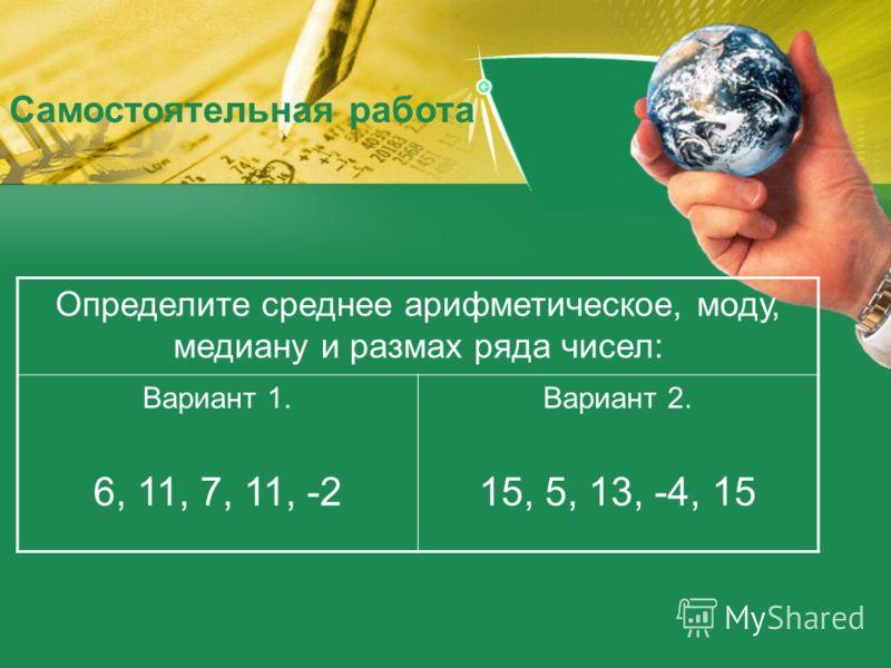 Определите среднее арифметическое, моду, медиану и размах ряда чисел: Вариант 1. 6, 11, 7, 11, -2 Вариант 2. 15, 5, 13, -4, 15 Самостоятельная работа