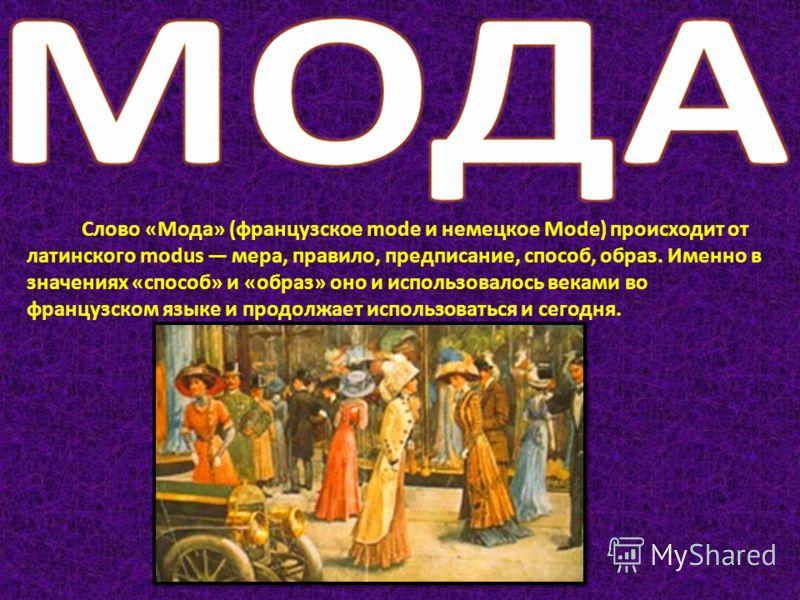 Слово «Мода» (французское modе и немецкое Mode) происходит от латинского modus мера, правило, предписание, способ, образ. Именно в значениях «способ» и «образ» оно и использовалось веками во французском языке и продолжает использоваться и сегодня.
