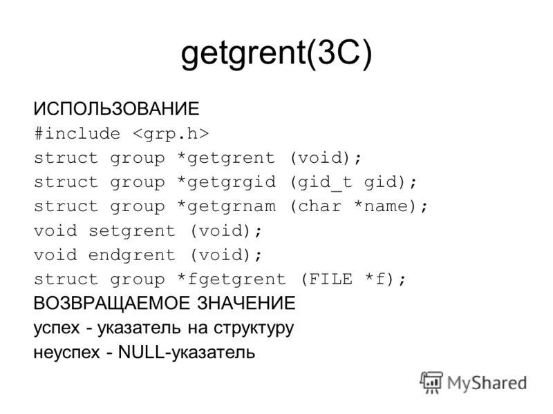 getgrent(3C) ИСПОЛЬЗОВАНИЕ #include struct group *getgrent (void); struct group *getgrgid (gid_t gid); struct group *getgrnam (char *name); void setgrent (void); void endgrent (void); struct group *fgetgrent (FILE *f); ВОЗВРАЩАЕМОЕ ЗНАЧЕНИЕ успех - у