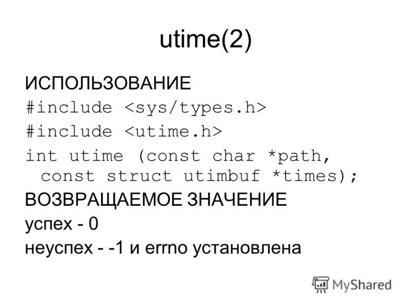 utime(2) ИСПОЛЬЗОВАНИЕ #include int utime (const char *path, const struct utimbuf *times); ВОЗВРАЩАЕМОЕ ЗНАЧЕНИЕ успех - 0 неуспех - -1 и errno установлена
