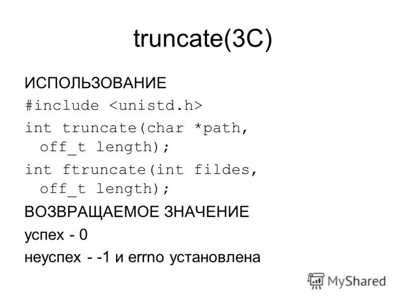 truncate(3C) ИСПОЛЬЗОВАНИЕ #include int truncate(char *path, off_t length); int ftruncate(int fildes, off_t length); ВОЗВРАЩАЕМОЕ ЗНАЧЕНИЕ успех - 0 неуспех - -1 и errno установлена