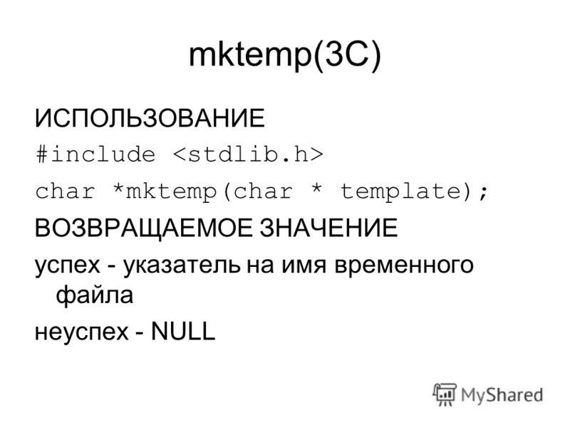 mktemp(3C) ИСПОЛЬЗОВАНИЕ #include char *mktemp(char * template); ВОЗВРАЩАЕМОЕ ЗНАЧЕНИЕ успех - указатель на имя временного файла неуспех - NULL