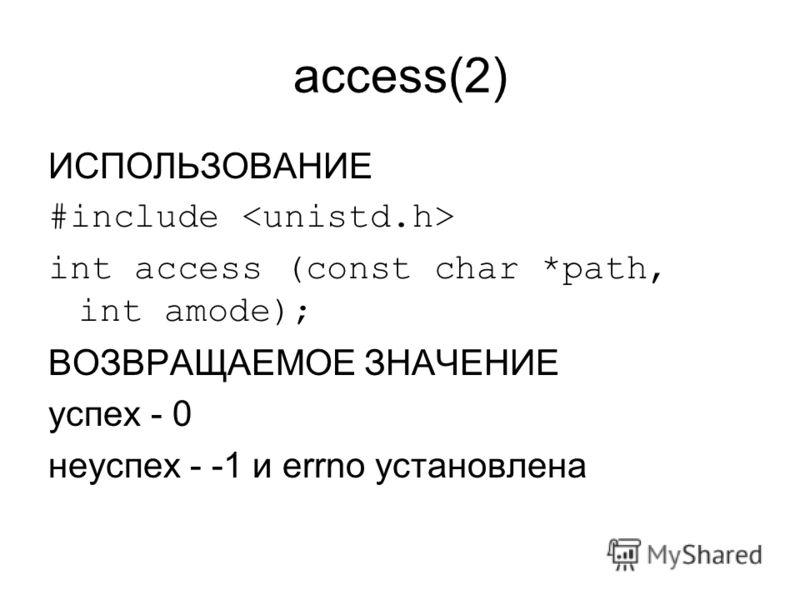 access(2) ИСПОЛЬЗОВАНИЕ #include int access (const char *path, int amode); ВОЗВРАЩАЕМОЕ ЗНАЧЕНИЕ успех - 0 неуспех - -1 и errno установлена